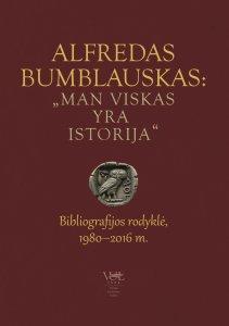 """Alfredas Bumblauskas: """"Man viskas yra istorija"""" : bibliografijos rodyklė, 1980–2016"""