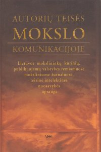 Autorių teisės mokslo komunikacijoje. Lietuvos mokslininkų kūrinių, publikuojamų valstybės remiamuose moksliniuose žurnaluose, teisinė intelektinės nuosavybės apsauga